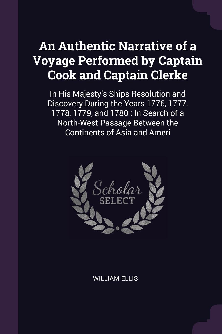 An Authentic Narrative of a Voyage Performed by Captain Cook and Captain Clerke. In His Majesty`s Ships Resolution and Discovery During the Years 1776, 1777, 1778, 1779, and 1780 : In Search of a North-West Passage Between the Continents of Asia a...