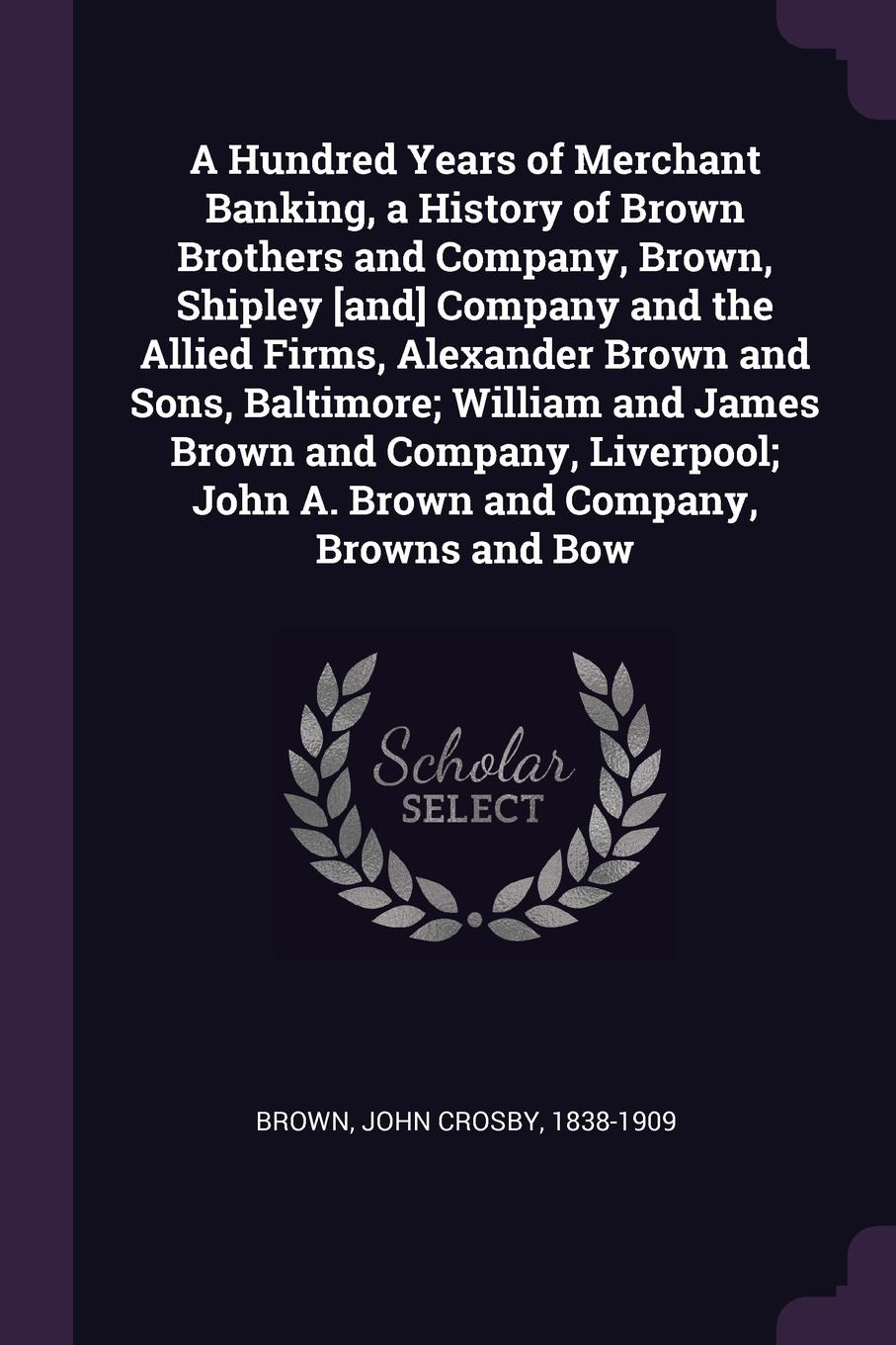 John Crosby Brown A Hundred Years of Merchant Banking, a History Brothers and Company, Brown, Shipley .and. Company the Allied Firms, Alexander Sons, Baltimore; William James Liverpool; A. Browns...