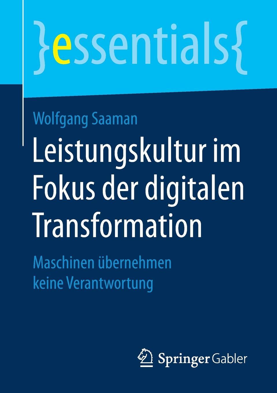 Wolfgang Saaman Leistungskultur im Fokus der digitalen Transformation. Maschinen ubernehmen keine Verantwortung