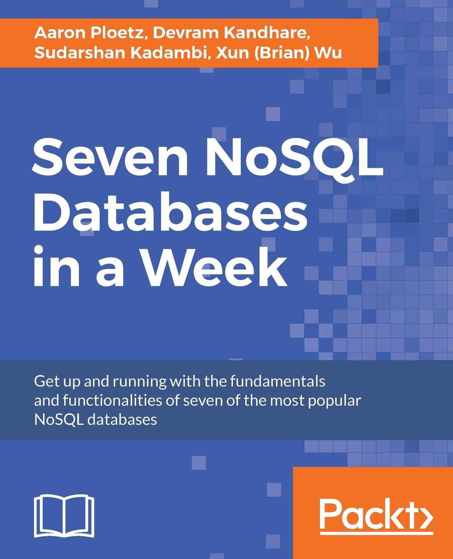 Aaron Ploetz, Devram Kandhare, Sudarshan Kadambi Seven NoSQL Databases in a Week