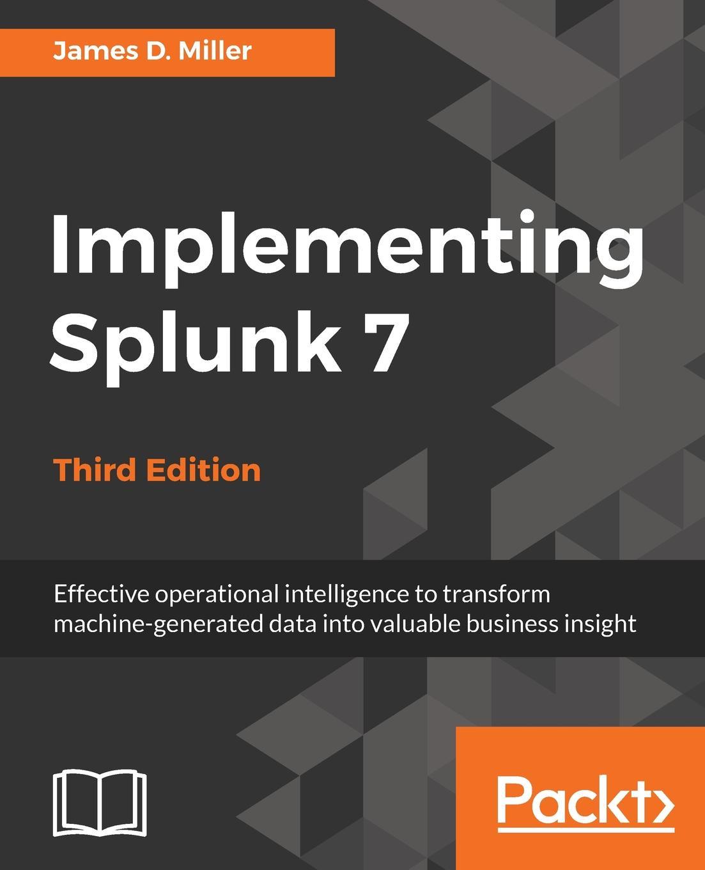 Yogesh Raheja, James D. Miller Implementing Splunk 7, Third Edition