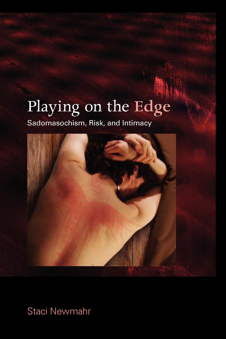 Staci Newmahr Playing on the Edge. Sadomasochism, Risk, and Intimacy