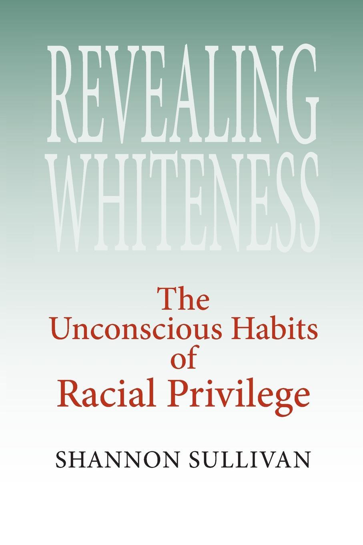 Shannon Sullivan Revealing Whiteness. The Unconscious Habits of Racial Privilege