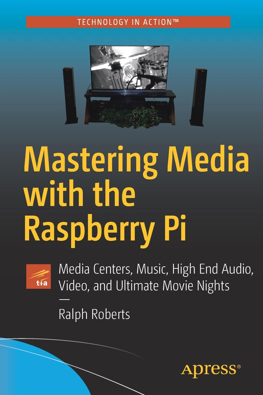 Ralph Roberts Mastering Media with the Raspberry Pi. Media Centers, Music, High End Audio, Video, and Ultimate Movie Nights