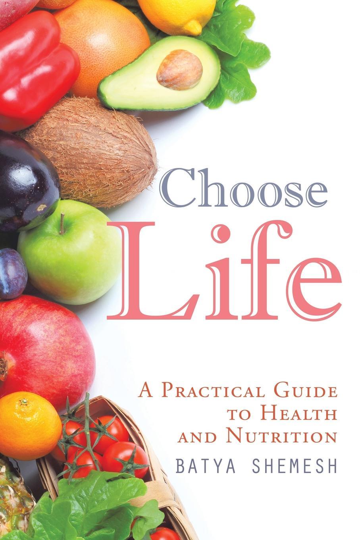 Batya Shemesh Choose Life A Practical Guide to Health and Nutrition