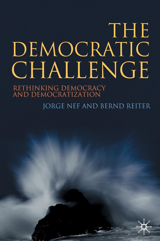 Jorge Nef, Bernd Reiter The Democratic Challenge. Rethinking Democracy and Democratization john ishiyama t comparative politics principles of democracy and democratization