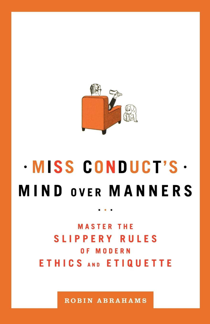 Robin Abrahams Miss Conduct's Mind Over Manners. Master the Slippery Rules of Modern Ethics and Etiquette mind over mind