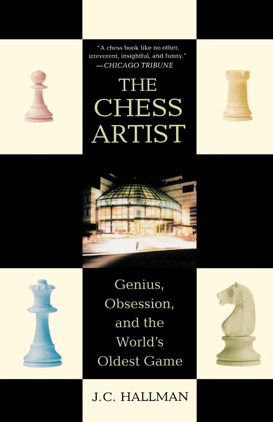 J. C. Hallman The Chess Artist. Genius, Obsession, and the Worlds Oldest Game