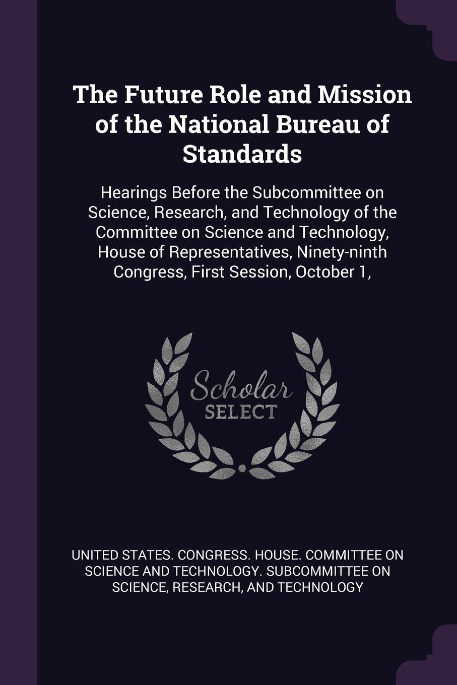 The Future Role and Mission of the National Bureau of Standards. Hearings Before the Subcommittee on Science, Research, and Technology of the Committee on Science and Technology, House of Representatives, Ninety-ninth Congress, First Session, Octo... the impact of state and national standards on k 12 science technology pb