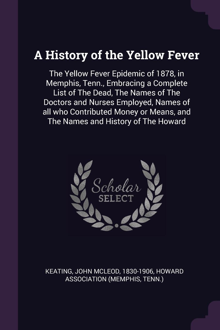 John McLeod Keating A History of the Yellow Fever. The Yellow Fever Epidemic of 1878, in Memphis, Tenn., Embracing a Complete List of The Dead, The Names of The Doctors and Nurses Employed, Names of all who Contributed Money or Means, and The Names and History of The...