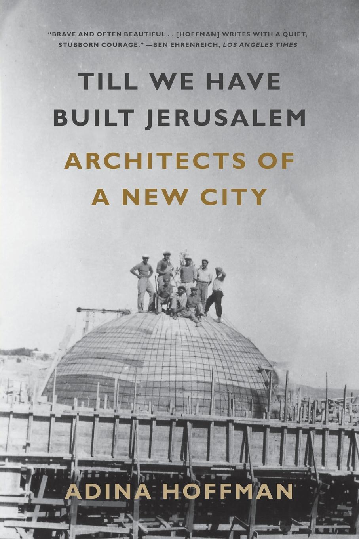 Adina Hoffman Till We Have Built Jerusalem. Architects of a New City