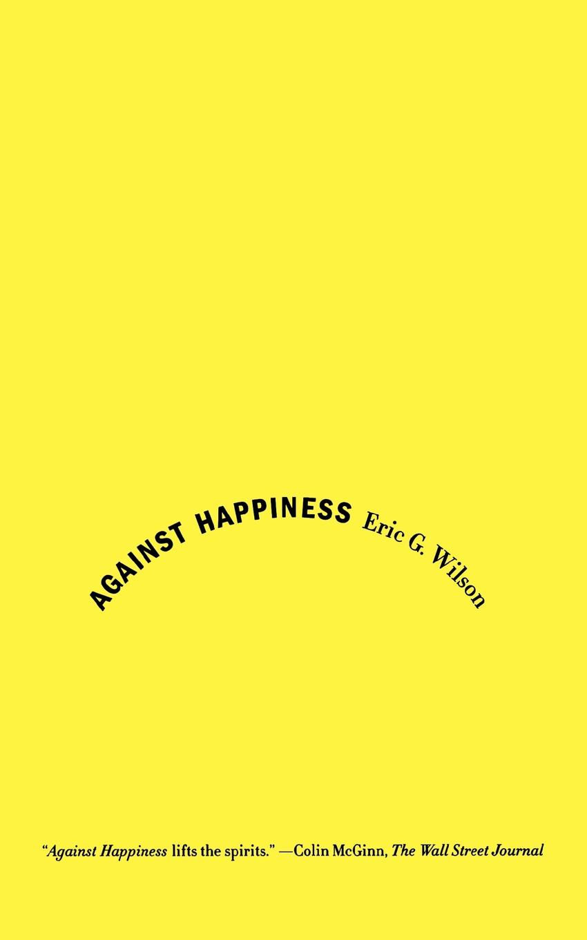 Eric G. Wilson Against Happiness. In Praise of Melancholy