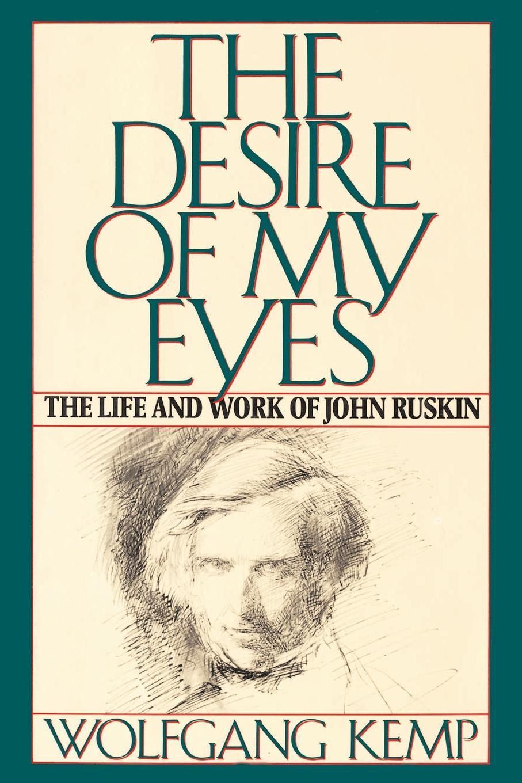 Wolfgang Kemp, Jan Van Heurck The Desire of My Eyes. The Life and Work of John Ruskin ruskin john the pleasures of england