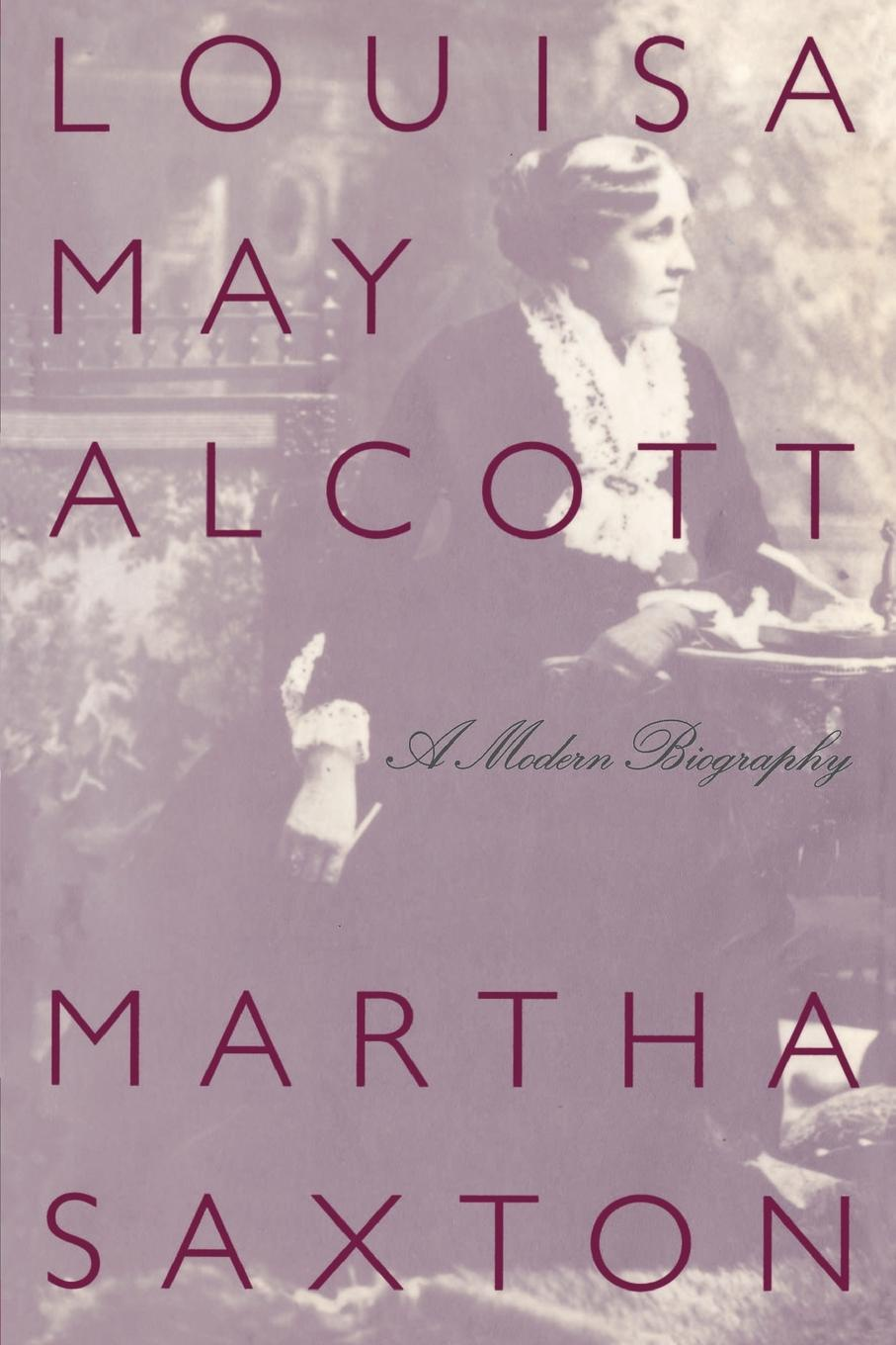 Martha Saxton Louisa May Alcott. A Modern Biography may alcott louisa may alcott alcott louisa may jack and jill louisa may alcott