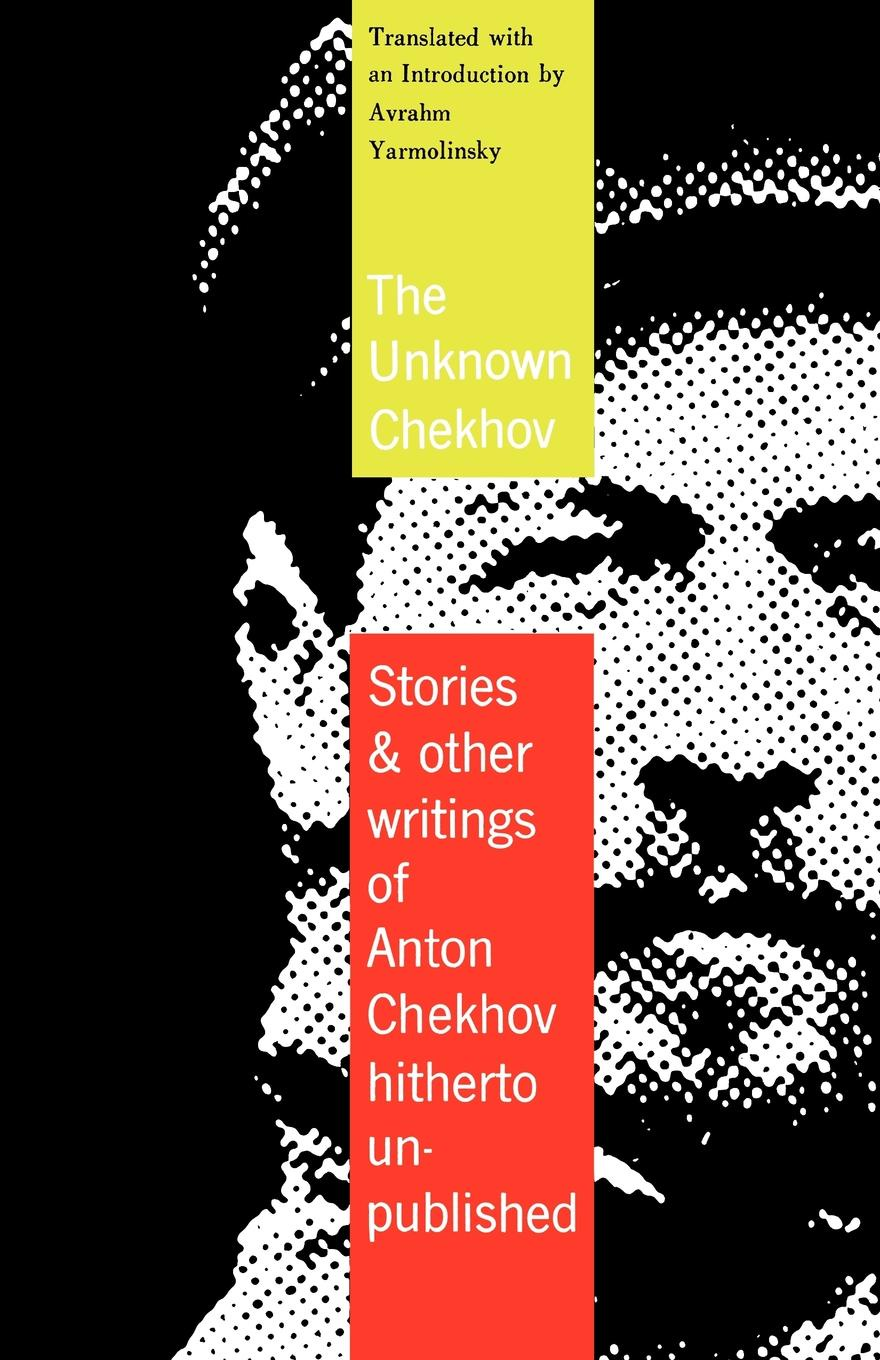 Anton Pavlovich Chekhov, Avrahm Yarmolinsky The Unknown Chekhov. Stories and Other Writings Hitherto Untranslated anton pavlovich chekhov the duel and other stories world classics unabridged