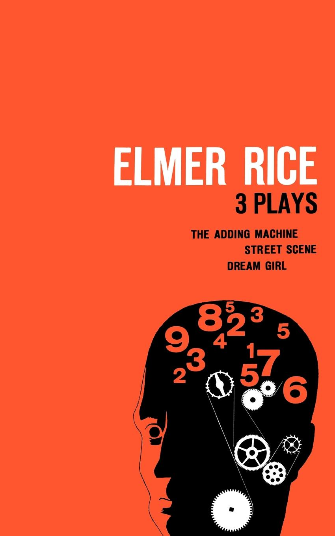 Elmer Rice Elmer Rice. Three Plays: The Adding Machine, Street Scene and Dream Girl
