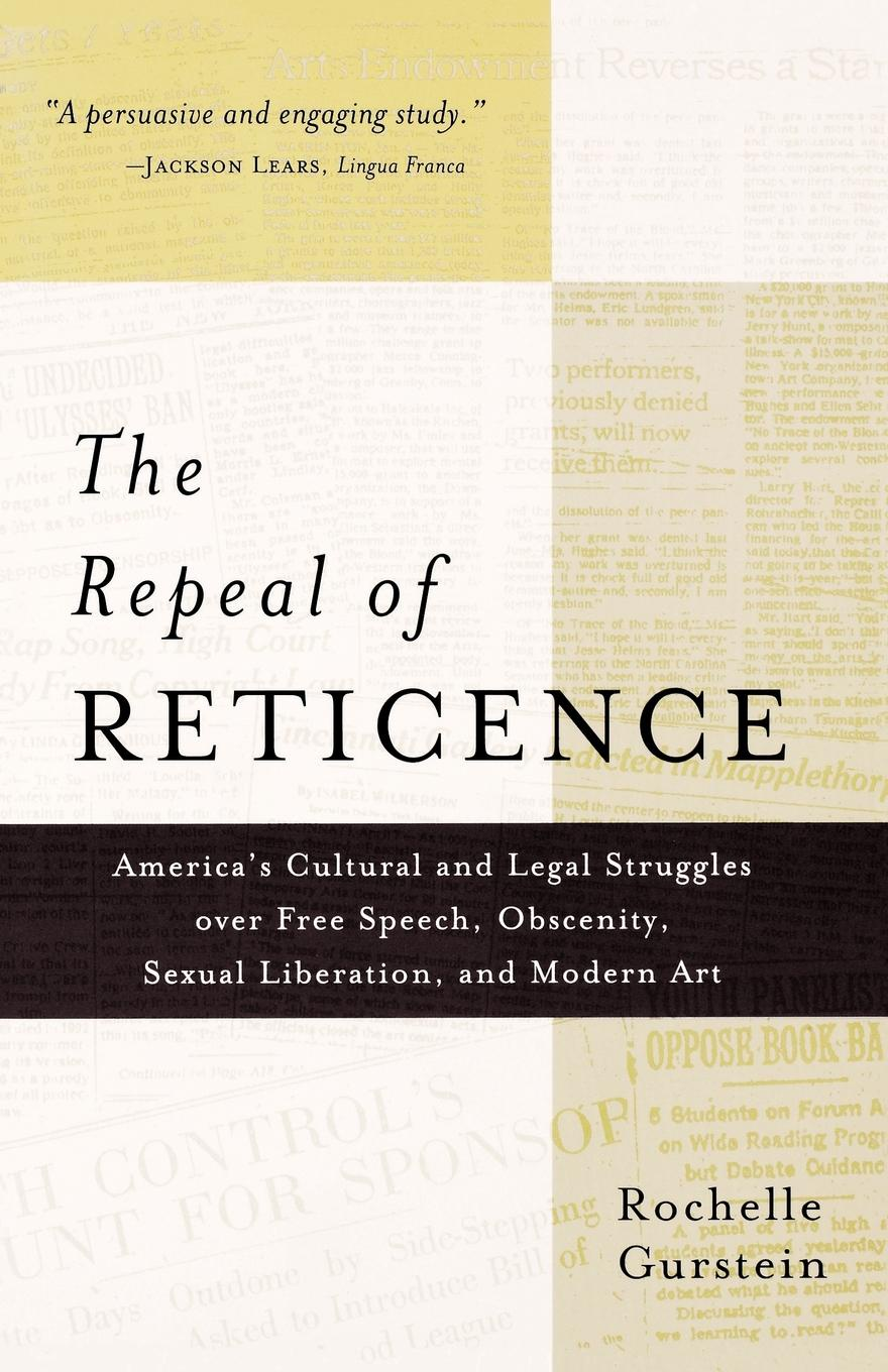 Rochelle Gurstein The Repeal of Reticence. A History of America's Cultural and Legal Struggles Over Free Speech, Obscenity, Sexual Liberation, and Modern Art