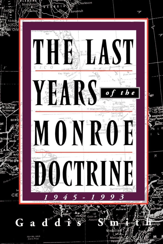 Gaddis Smith The Last Years of the Monroe Doctrine. 1945-1993 1993 2002