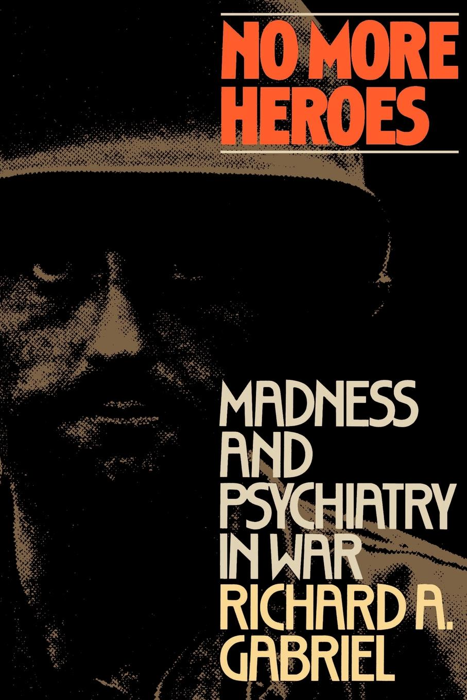 Richard A. Gabriel, Gabriel Richard No More Heroes. Madness and Psychiatry in War no common war