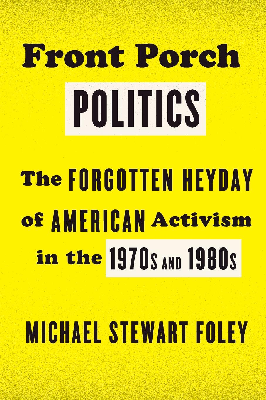 Michael Stewart Foley Front Porch Politics. The Forgotten Heyday of American Activism in the 1970s and 1980s robert wood my front porch view