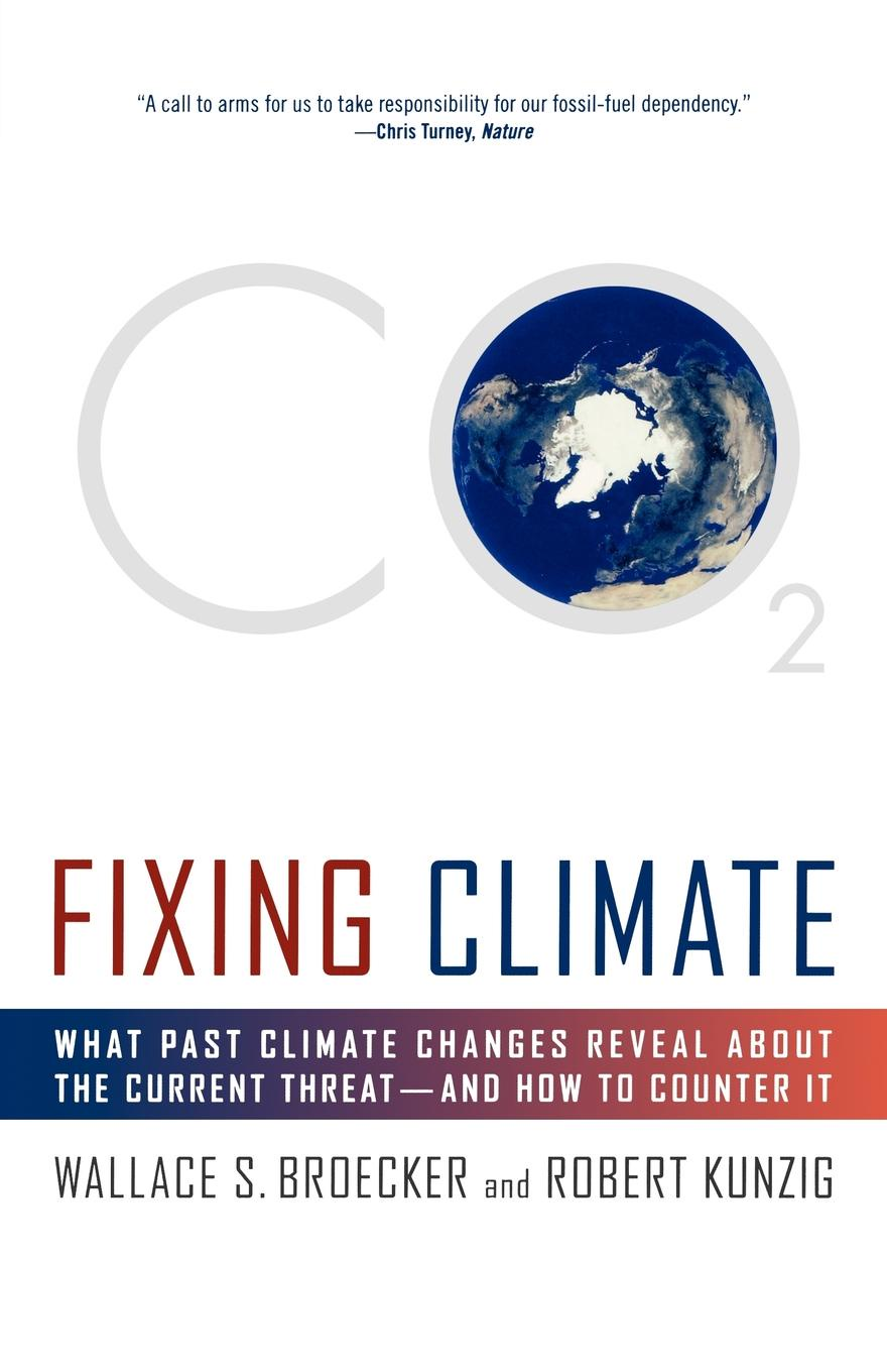 Wallace S. Broecker, Robert Kunzig Fixing Climate. What Past Climate Changes Reveal about the Current Threat--And How to Counter It climate changed