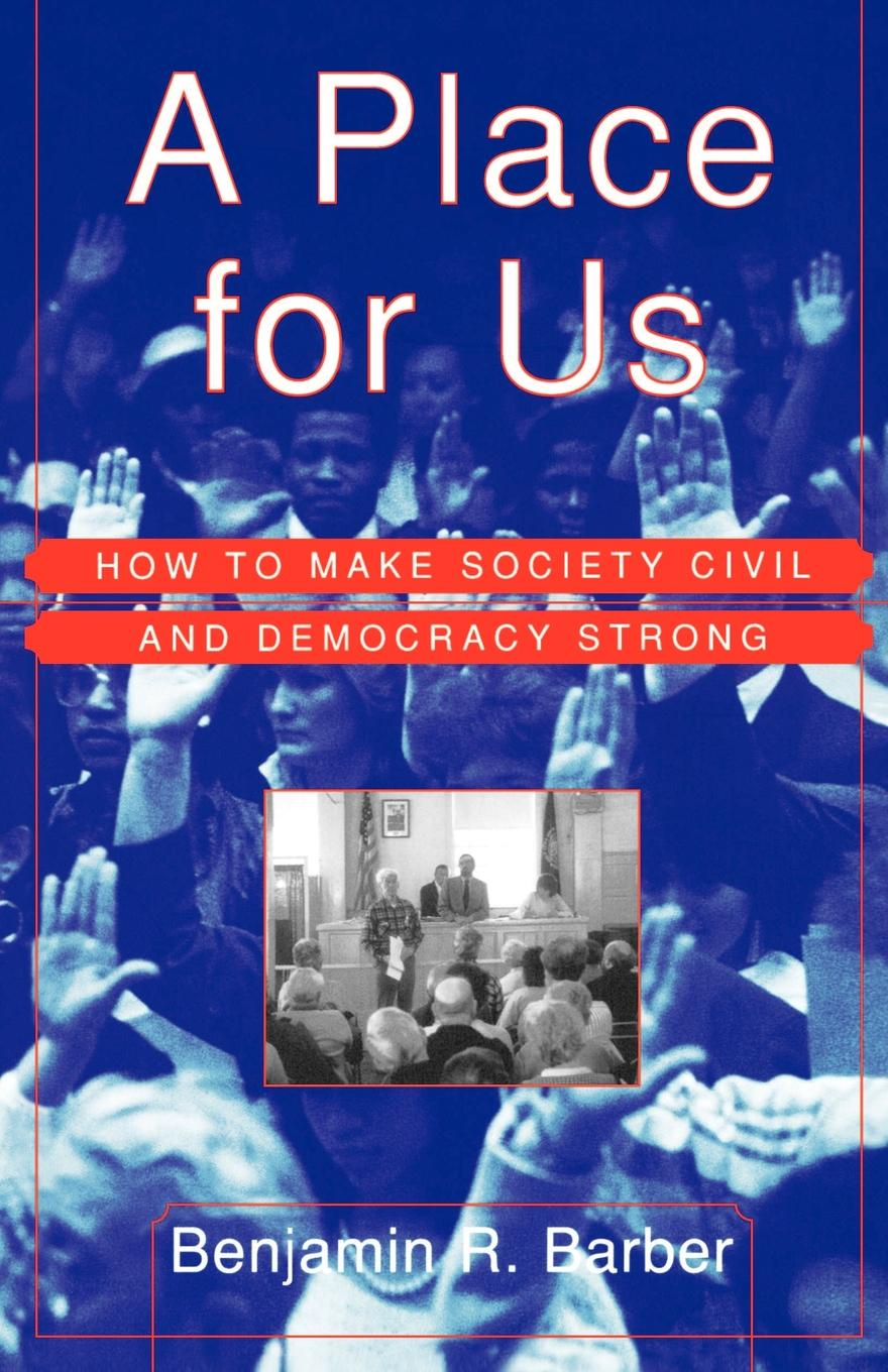 Benjamin Barber A Place for Us. How to Make Society Civil and Democracy Strong wheatley henry benjamin how to make an index