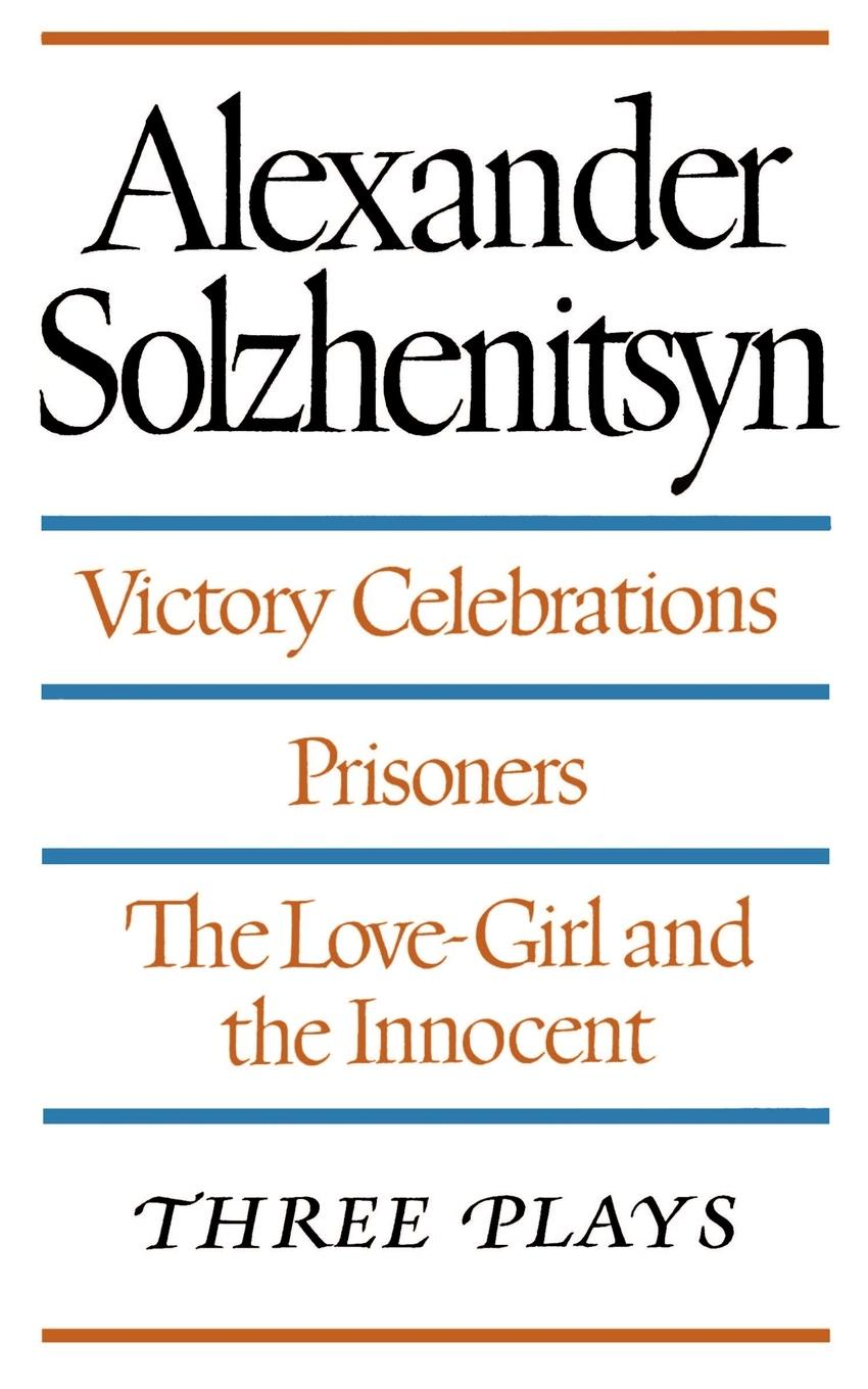 Aleksandr Isaevich Solzhenitsyn Three Plays. Victory Celebrations, Prisoners, The Love-Girl and the Innocent prisoners