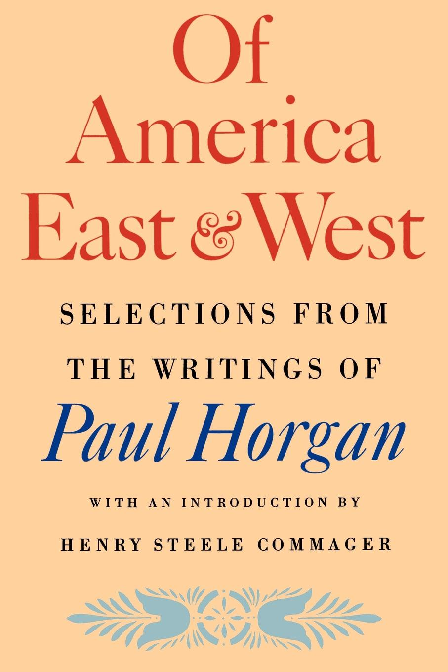 Paul Horgan Of America East & West. Selections from the Writings of