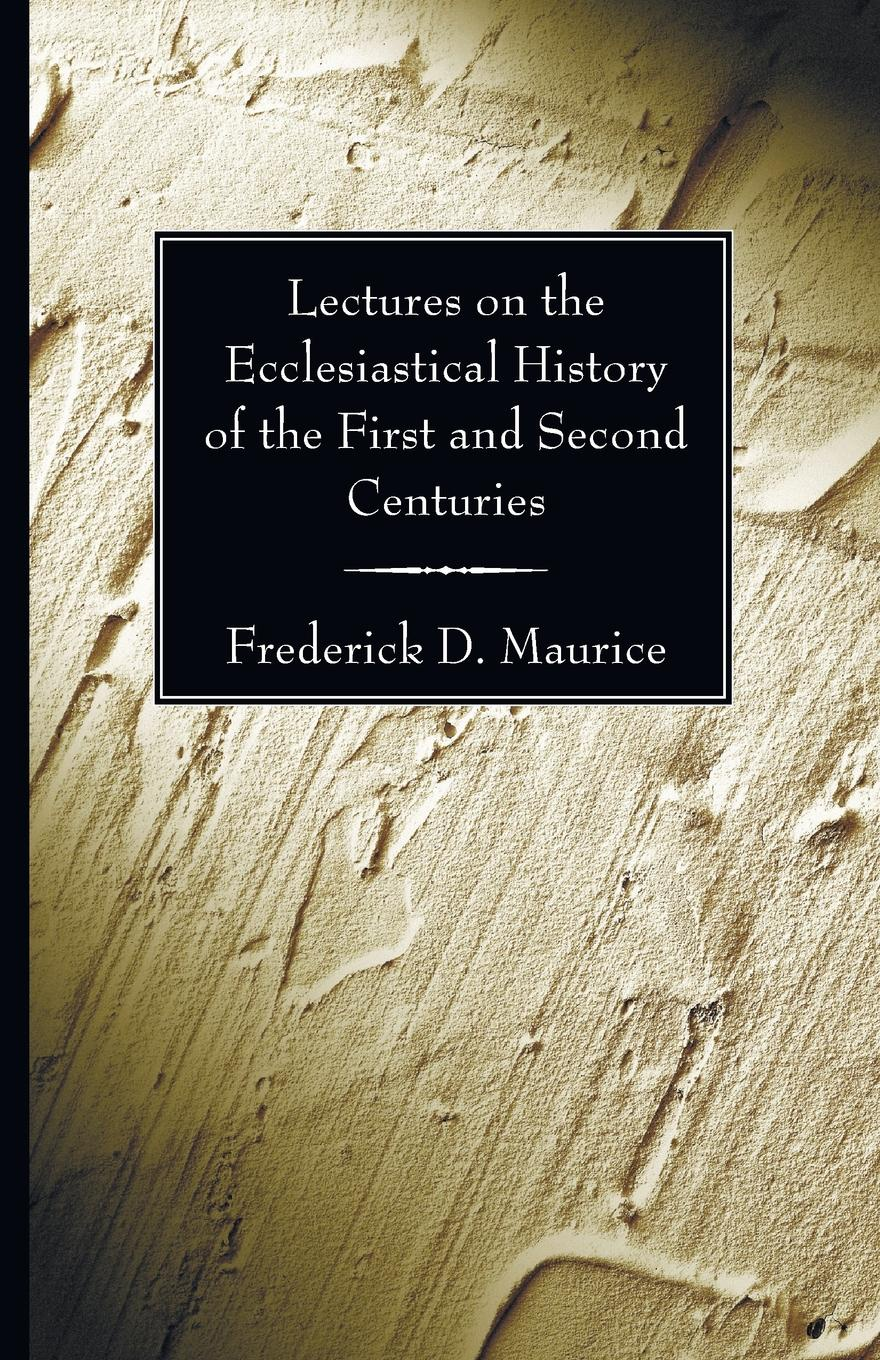 Фото - Frederick D. Maurice Lectures on the Ecclesiastical History of the First and Second Centuries james stephen lectures on the history of france volume 2