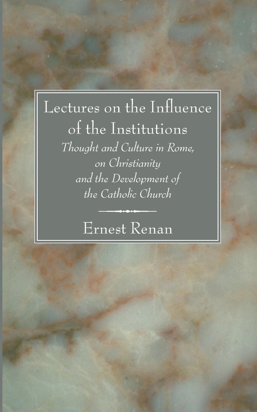 Эрнест Ренан Lectures on the Influence of the Institutions. Thought and Culture in Rome, on Christianity and the Development of the Catholic Church aubrey lackington moore lectures and papers on the history of the reformation in england and on the