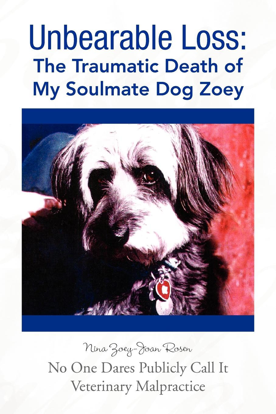 Nina Zoey-Joan Rosen Unbearable Loss. The Traumatic Death of My Soulmate Dog Zoey