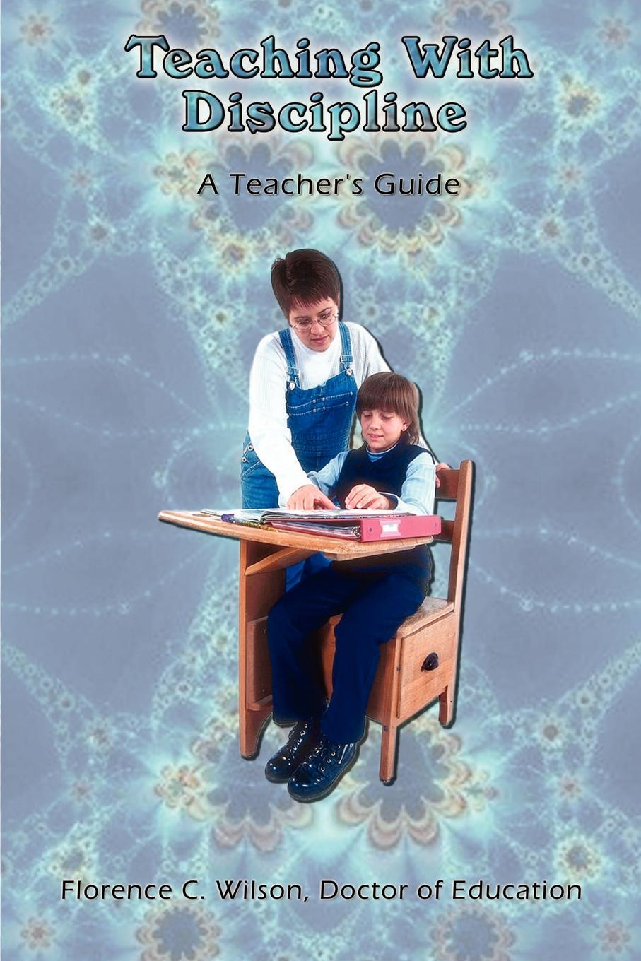 Doctor of Education Florence C. Wilson Teaching With Discipline. A Teacher's Guide fly with english b teacher s guide
