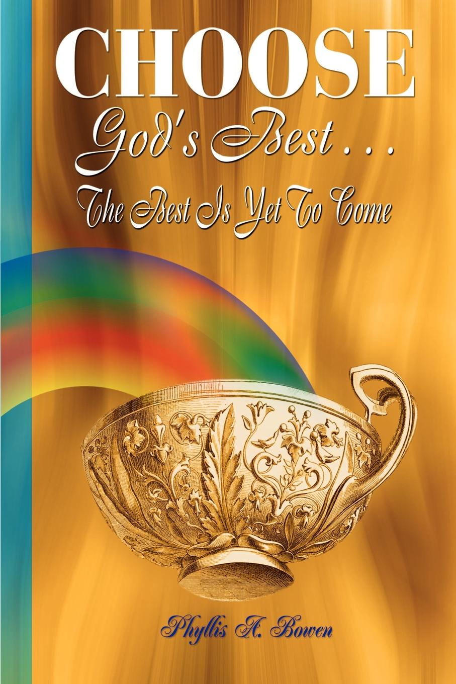 Phyllis A. Bowen CHOOSE GODS BEST. THE BEST IS YET TO COME