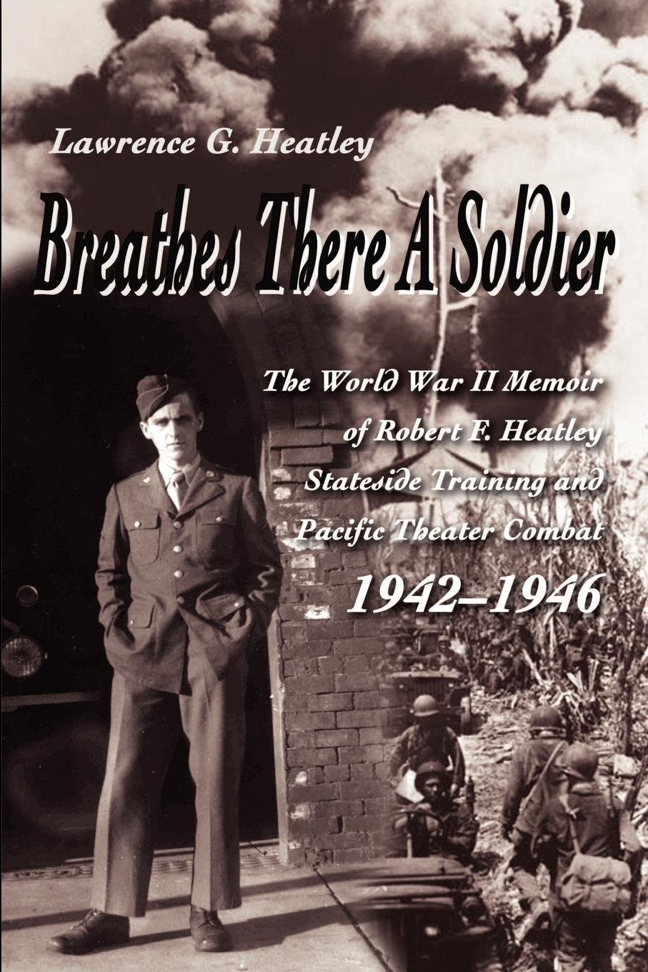 Lawrence Heatley Breathes There a Soldier. The World War II Memoir of Robert F. Heatley Stateside Training and Pacific Theater Combat 1942-1946 цена 2017