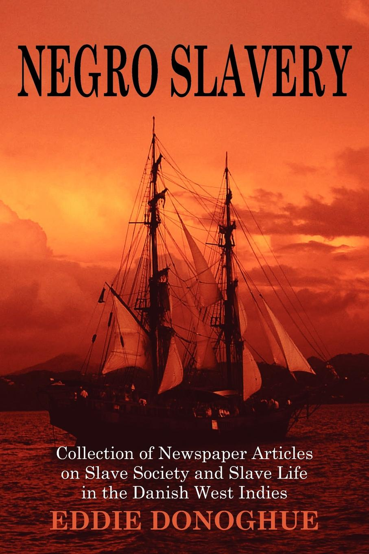 Eddie Donoghue Negro Slavery. Slave Society and Slave Life in the Danish West Indies