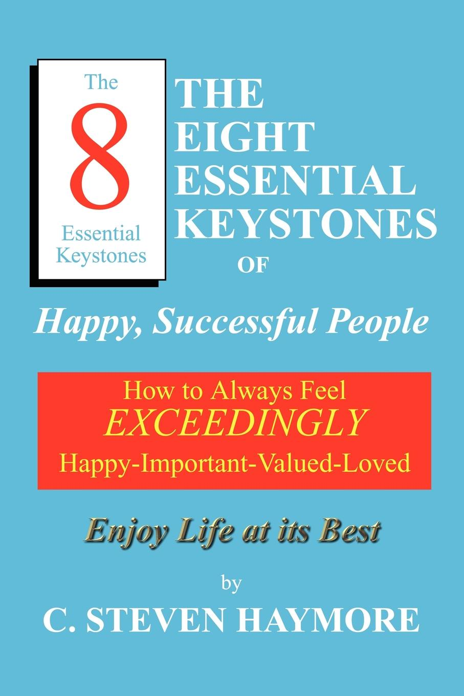 C. Steven Haymore The Eight Essential Keystones of Happy, Successful People. How To Always Feel Exceedingly Happy-Important-Valued-Loved guy champniss brand valued how socially valued brands hold the key to a sustainable future and business success
