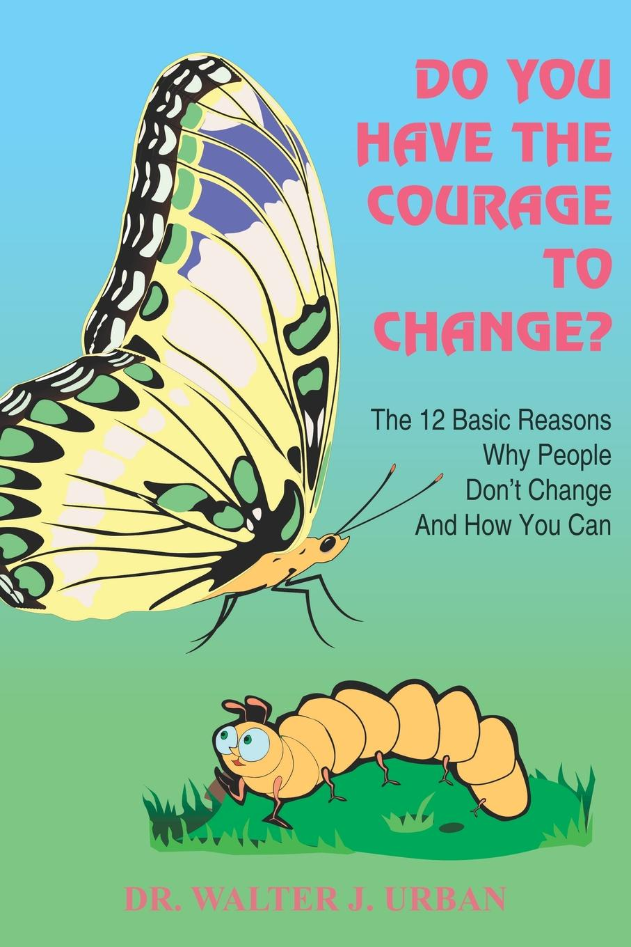 Walter J. Urban, Dr Walter J. Urban Do You Have the Courage to Change?. The 12 Basic Reasons Why People Don't Change and How You Can dave ulrich why the bottom line isn t how to build value through people and organization