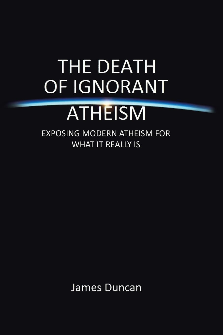 James Duncan The Death of Ignorant Atheism. Exposing Modern Atheism for What It Really Is modern death