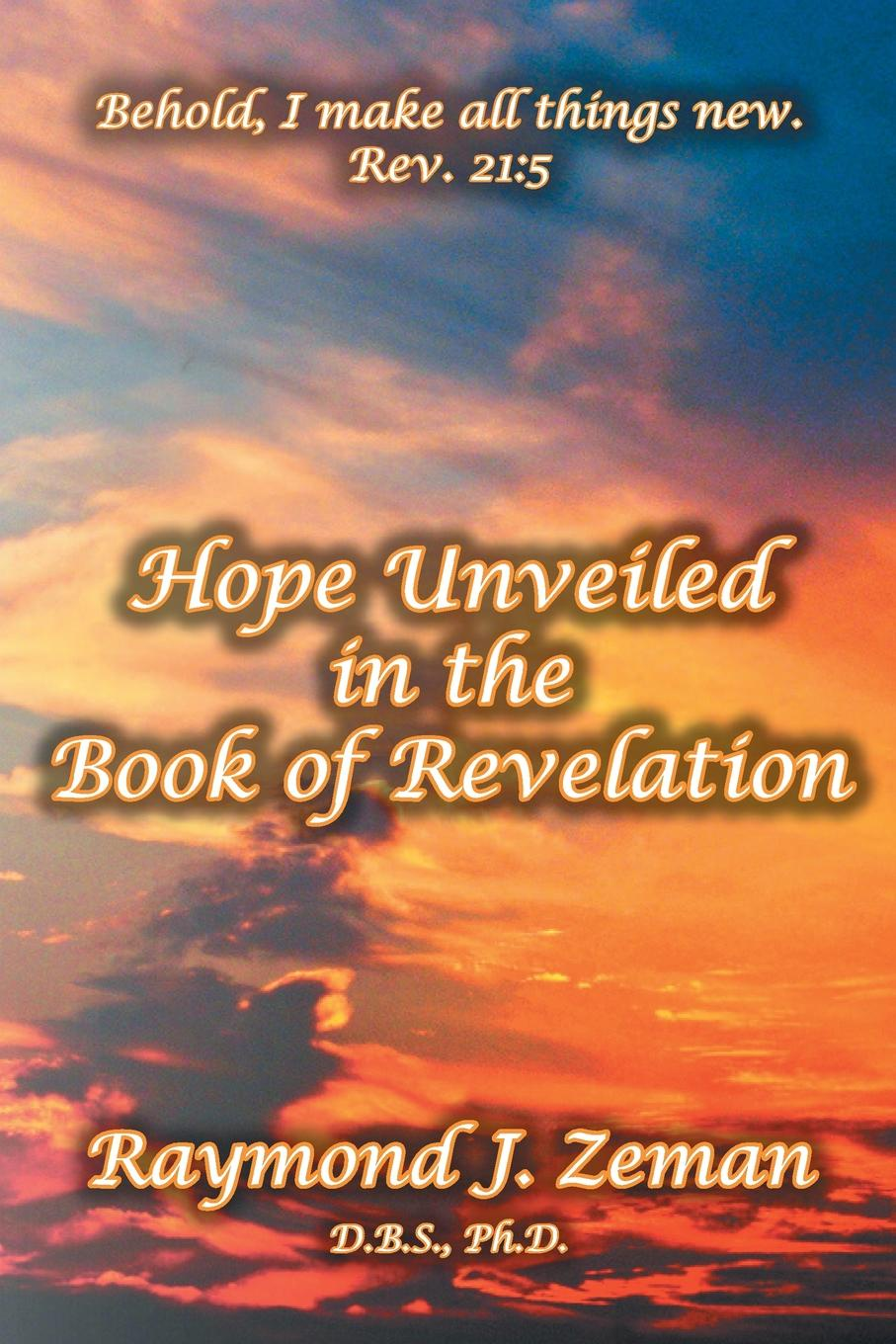 D.B.S. Ph.D. Raymond J. Zeman Hope Unveiled in the Book of Revelation raymond j zeman d b s ph d christian faith unveiled in the epistle of james
