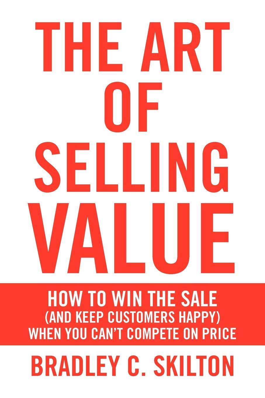 Bradley C. Skilton The Art of Selling Value