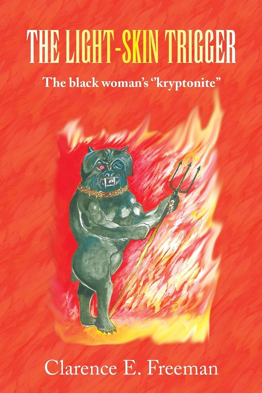 лучшая цена Clarence E. Freeman THE LIGHT-SKIN TRIGGER. The black woman's ''kryptonite''