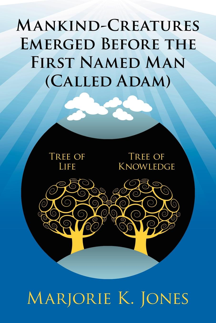 Marjorie K Jones Mankind-Creatures Emerged Before the First Named Man Called Adam