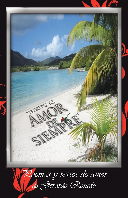 Gerardo Rosado ''Tributo Al Amor de Siempre''. Poemas y Versos de Amor de Gerardo Rosado. fernando de lira poemas al amor