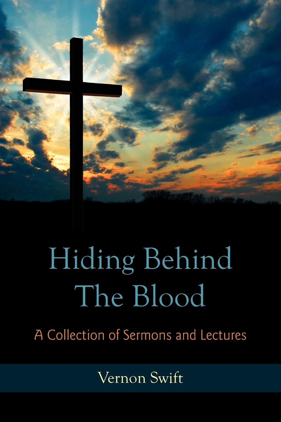 Фото - Vernon Swift Hiding Behind the Blood. A Collection of Sermons and Lectures joseph h leckie david w forrest memoir tributes sermons and theological lectures