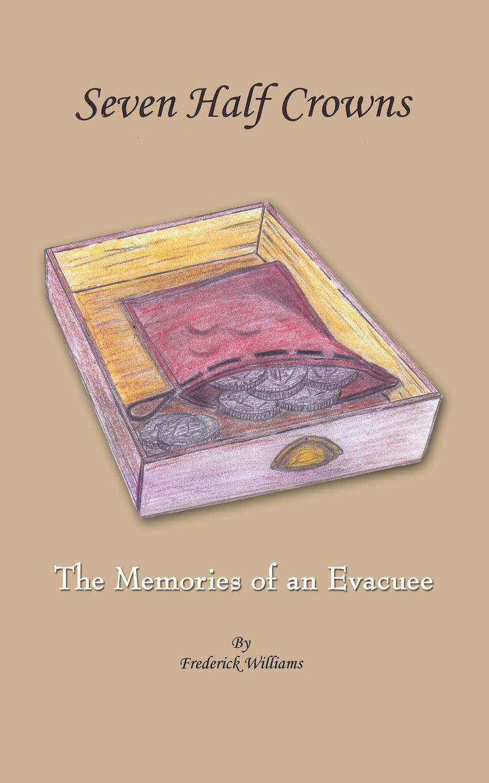Frederick Williams Seven Half Crowns. The Memories of an Evacuee arthur huggins the last evacuee dagenham to salcombe