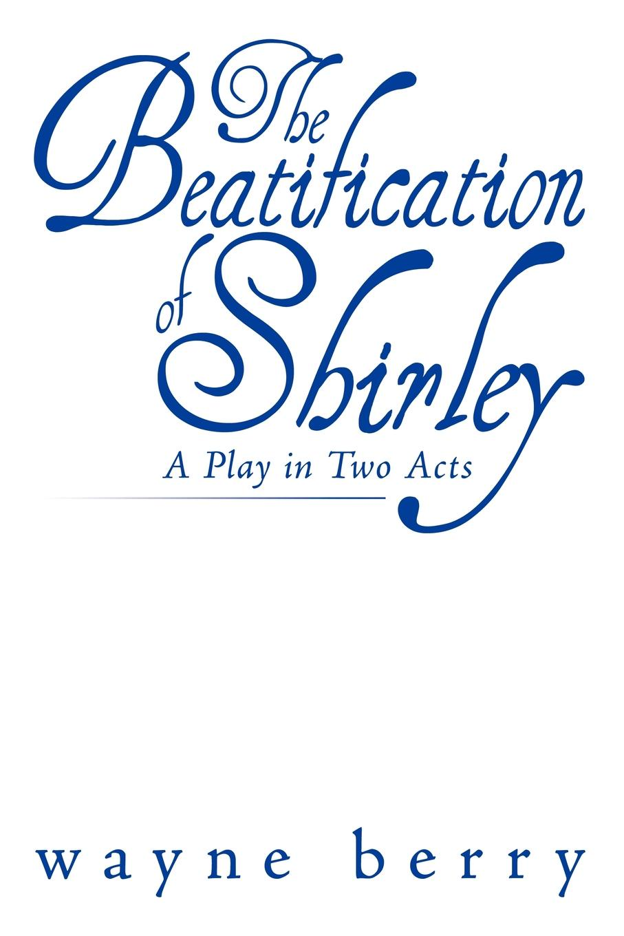 Wayne Berry The Beatification of Shirley. A Play in Two Acts edmund wilson the little blue light a play in three acts