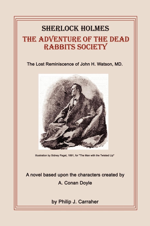 Philip J. Carraher Sherlock Holmes. The Adventure of the Dead Rabbits Society: Lost Reminiscence John H. Watson, MD.