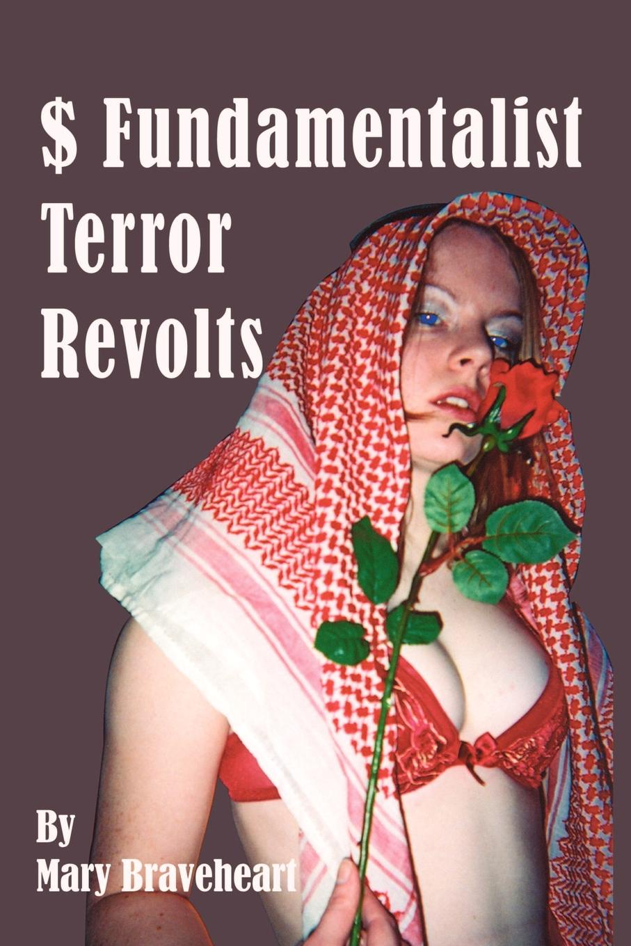 Mary Braveheart . Fundamentalist Terror Revolts. A Novel Inspired by the Murders of an Australian Nurse in Saudi and Pricess Diana Paris
