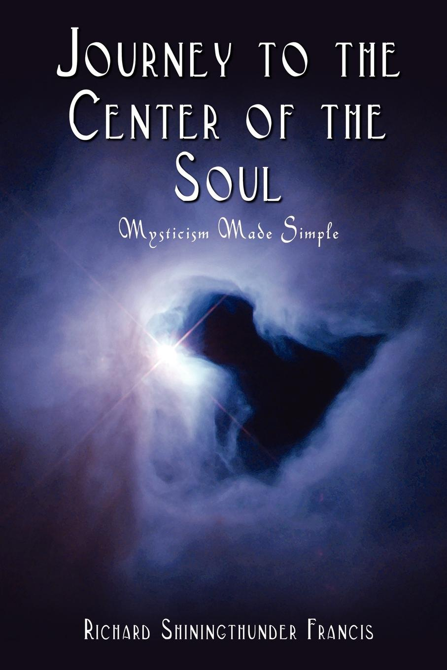 Richard Shiningthunder Francis Journey to the Center of the Soul Mysticism Made Simple