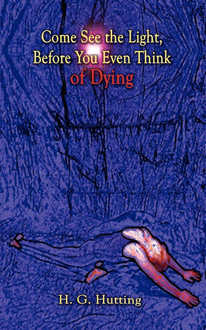 H. G. Hutting Come See the Light, Before You Even Think of Dying charlotte lamb dying for you